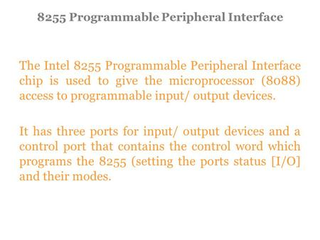 The Intel 8255 Programmable Peripheral Interface chip is used to give the microprocessor (8088) access to programmable input/ output devices. It has three.