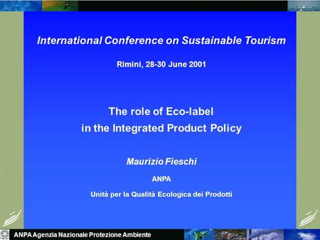 ANPA Agenzia Nazionale Protezione Ambiente International Conference on Sustainable Tourism Rimini, 28-30 June 2001 The role of Eco-label in the Integrated.