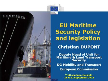 Transport EU Maritime Security Policy and legislation Christian DUPONT Deputy Head of Unit for Maritime & Land Transport Security DG Mobility and Transport.