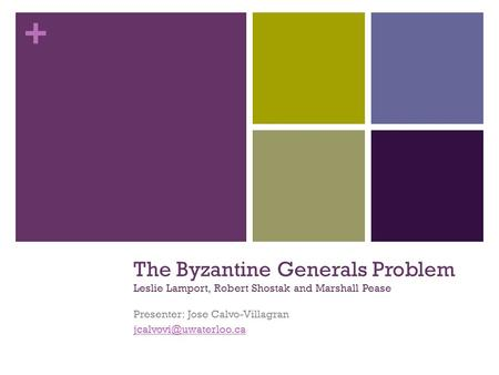 + The Byzantine Generals Problem Leslie Lamport, Robert Shostak and Marshall Pease Presenter: Jose Calvo-Villagran