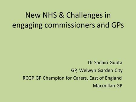 New NHS & Challenges in engaging commissioners and GPs Dr Sachin Gupta GP, Welwyn Garden City RCGP GP Champion for Carers, East of England Macmillan GP.