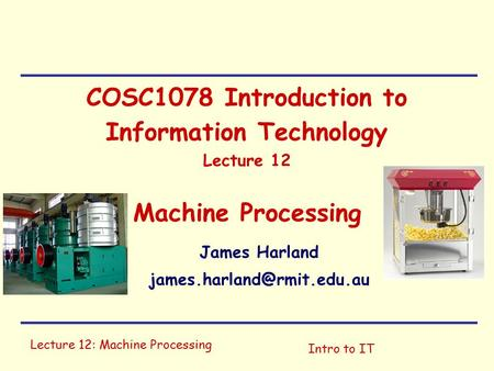Lecture 12: Machine Processing Intro to IT COSC1078 Introduction to Information Technology Lecture 12 Machine Processing James Harland