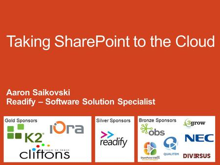 Gold Sponsors Bronze Sponsors Silver Sponsors Taking SharePoint to the Cloud Aaron Saikovski Readify – Software Solution Specialist.