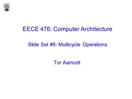 Tor Aamodt EECE 476: Computer Architecture Slide Set #6: Multicycle Operations.