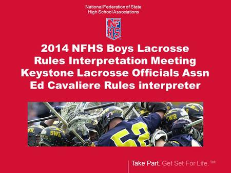 National Federation of State High School Associations Take Part. Get Set For Life.™ 2014 NFHS Boys Lacrosse Rules Interpretation Meeting Keystone Lacrosse.