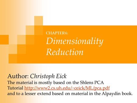CHAPTER 6: Dimensionality Reduction Author: Christoph Eick The material is mostly based on the Shlens PCA Tutorial