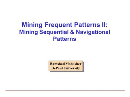 Mining Frequent Patterns II: Mining Sequential & Navigational Patterns Bamshad Mobasher DePaul University Bamshad Mobasher DePaul University.