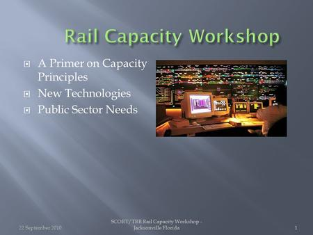 SCORT/TRB Rail Capacity Workshop - Jacksonville Florida1 1  A Primer on Capacity Principles  New Technologies  Public Sector Needs 22 September 20101.