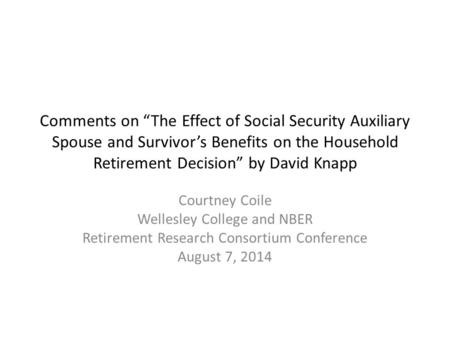"Comments on ""The Effect of Social Security Auxiliary Spouse and Survivor's Benefits on the Household Retirement Decision"" by David Knapp Courtney Coile."
