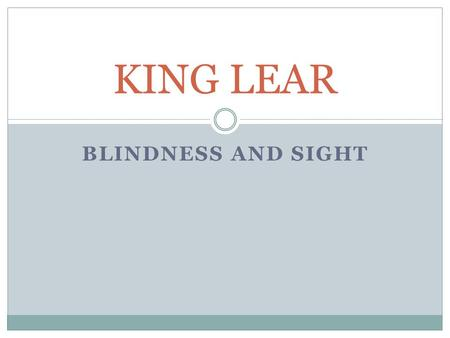 BLINDNESS AND SIGHT KING LEAR. King Lear and sight Lear begins the play as a man who has always made wise decisions. When he decides to divide his kingdom.