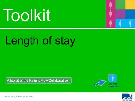 Department of Human Services Toolkit Length of stay A toolkit of the Patient Flow Collaborative Click here to continue.