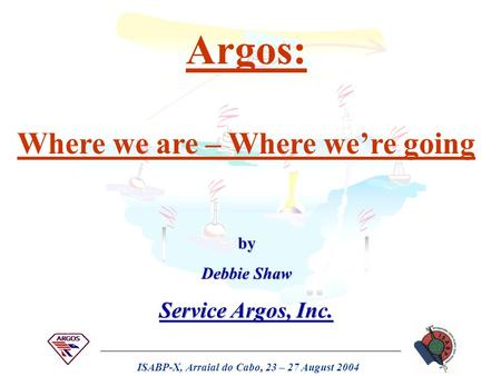 ISABP-X, Arraial do Cabo, 23 – 27 August 2004 Argos: Where we are – Where we're going by Debbie Shaw Service Argos, Inc.