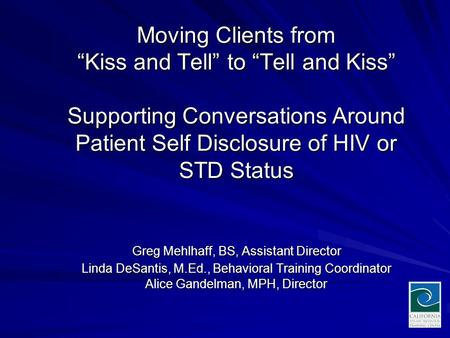 "Moving Clients from ""Kiss and Tell"" to ""Tell and Kiss"" Supporting Conversations Around Patient Self Disclosure of HIV or STD Status Greg Mehlhaff, BS,"