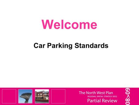 Welcome Car Parking Standards. It is important to remember that this is only a Partial Review of selected elements of the RSS – not a Full Review. It.