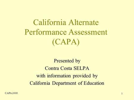 CAPA 2008 1 California Alternate Performance Assessment (CAPA) Presented by Contra Costa SELPA with information provided by California Department of Education.