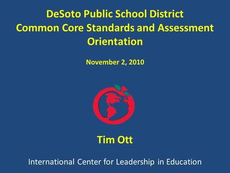 International Center <strong>for</strong> <strong>Leadership</strong> in Education Tim Ott DeSoto Public School District Common Core Standards and Assessment Orientation November 2, 2010.