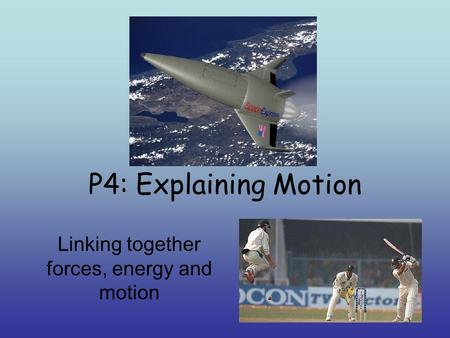 P4: Explaining Motion Linking together forces, energy and motion.