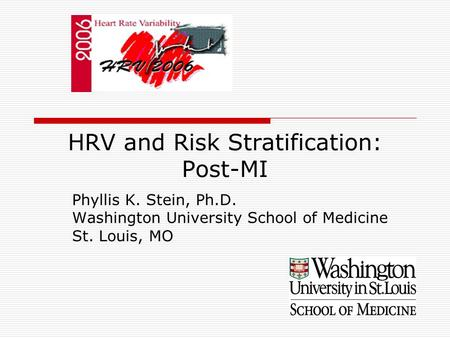 HRV and Risk Stratification: Post-MI Phyllis K. Stein, Ph.D. Washington University School of Medicine St. Louis, MO.