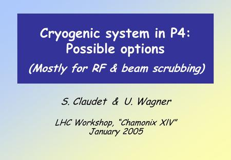 "Cryogenic system in P4: Possible options S. Claudet & U. Wagner LHC Workshop, ""Chamonix XlV"" January 2005 (Mostly for RF & beam scrubbing)"