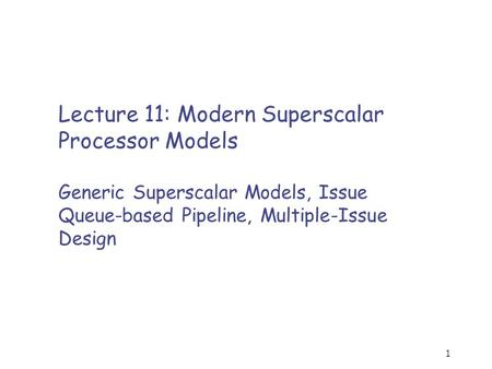 1 Lecture 11: Modern Superscalar Processor Models Generic Superscalar Models, Issue Queue-based Pipeline, Multiple-Issue Design.