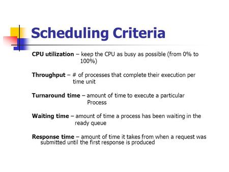 Scheduling Criteria CPU utilization – keep the CPU as busy as possible (from 0% to 100%) Throughput – # of processes that complete their execution per.