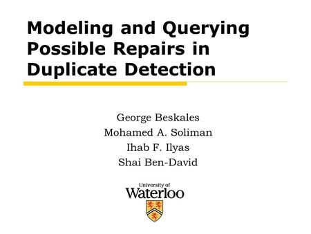 Modeling and Querying Possible Repairs in Duplicate Detection George Beskales Mohamed A. Soliman Ihab F. Ilyas Shai Ben-David.