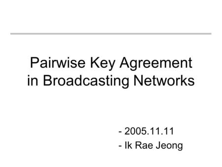 Pairwise Key Agreement in Broadcasting Networks - 2005.11.11 - Ik Rae Jeong.