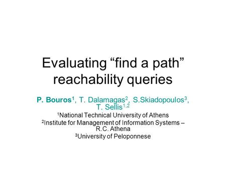 "Evaluating ""find a path"" reachability queries P. Bouros 1, T. Dalamagas 2, S.Skiadopoulos 3, T. Sellis 1,2 1 National Technical University of Athens 2."