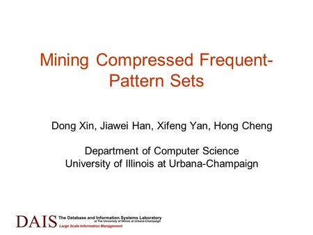 Mining Compressed Frequent- Pattern Sets Dong Xin, Jiawei Han, Xifeng Yan, Hong Cheng Department of Computer Science University of Illinois at Urbana-Champaign.