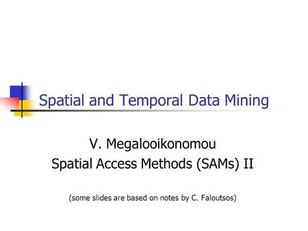 Spatial and Temporal Data Mining V. Megalooikonomou Spatial Access Methods (SAMs) II (some slides are based on notes by C. Faloutsos)