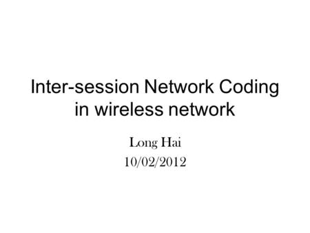 Inter-session Network Coding in wireless network Long Hai 10/02/2012.