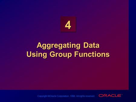 Copyright  Oracle Corporation, 1998. All rights reserved. 4 Aggregating Data Using Group Functions.