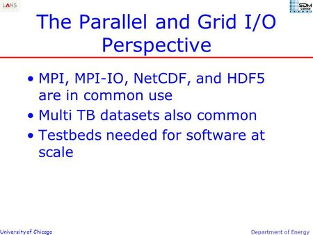 University of Chicago Department of Energy The Parallel and Grid I/O Perspective MPI, MPI-IO, NetCDF, and HDF5 are in common use Multi TB datasets also.