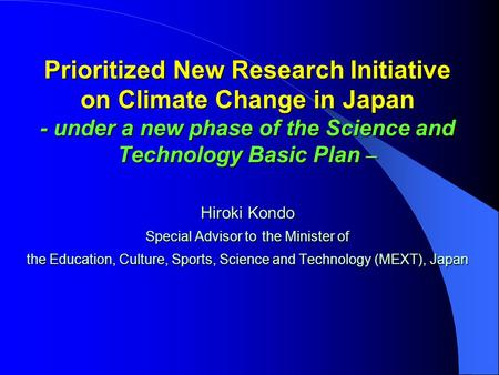 Prioritized New Research Initiative on Climate Change in Japan - under a new phase of the Science and Technology Basic Plan – Hiroki Kondo Special Advisor.