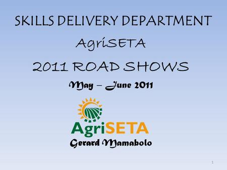 SKILLS DELIVERY DEPARTMENT AgriSETA 2011 ROAD SHOWS May – June 2011 Gerard Mamabolo 1.