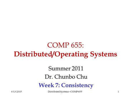 COMP 655: Distributed/Operating Systems Summer 2011 Dr. Chunbo Chu Week 7: Consistency 4/13/20151Distributed Systems - COMP 655.