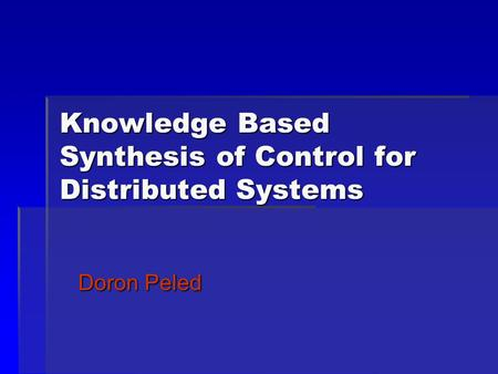 Knowledge Based Synthesis of Control for Distributed Systems Doron Peled.