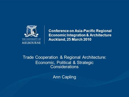 Conference on Asia-Pacific Regional Economic Integration & Architecture Auckland, 25 March 2010 Trade Cooperation & Regional Architecture: Economic, Political.