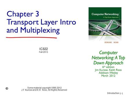 Introduction 1-1 Chapter 3 Transport Layer Intro and Multiplexing Computer Networking: A Top Down Approach 6 th edition Jim Kurose, Keith Ross Addison-Wesley.