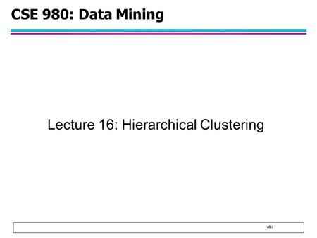 1 CSE 980: Data Mining Lecture 16: Hierarchical Clustering.