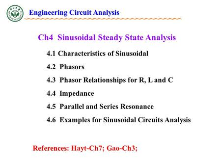 Ch4 Sinusoidal Steady State Analysis 4.1 Characteristics of Sinusoidal 4.2 Phasors 4.3 Phasor Relationships for R, L and C 4.4 Impedance 4.5 Parallel and.
