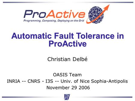 Christian Delbe1 Christian Delbé OASIS Team INRIA -- CNRS - I3S -- Univ. of Nice Sophia-Antipolis November 29 2006 Automatic Fault Tolerance in ProActive.