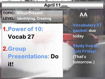 W—P1W—P2W—P3W—P4W—P5W—P6R—P1R—P2R—P3R—P4R—P5 April 11 1.Power of 10: Vocab 27 2.Group Presentations: Do it! AA Vocabulary 27 packet: due today Study Vocab.