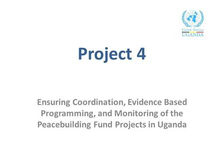 Project 4 Ensuring Coordination, Evidence Based Programming, and Monitoring of the Peacebuilding Fund Projects in Uganda.