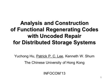 Analysis and Construction of Functional Regenerating Codes with Uncoded Repair for Distributed Storage Systems Yuchong Hu, Patrick P. C. Lee, Kenneth.