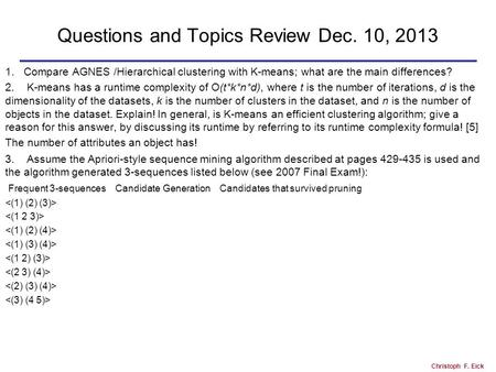Christoph F. Eick Questions and Topics Review Dec. 10, 2013 1.Compare AGNES /Hierarchical clustering with K-means; what are the main differences? 2. K-means.
