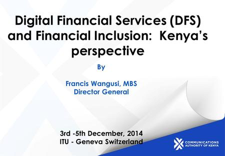 Digital Financial Services (DFS) and Financial Inclusion: Kenya's perspective By Francis Wangusi, MBS Director General 3rd -5th December, 2014 ITU - Geneva.