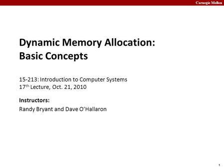 Carnegie Mellon 1 Dynamic Memory Allocation: Basic Concepts 15-213: Introduction to Computer Systems 17 th Lecture, Oct. 21, 2010 Instructors: Randy Bryant.