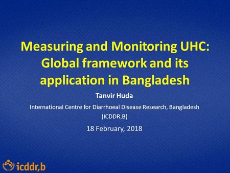Measuring and Monitoring UHC: Global framework and its application in Bangladesh Tanvir Huda International Centre for Diarrhoeal Disease Research, Bangladesh.