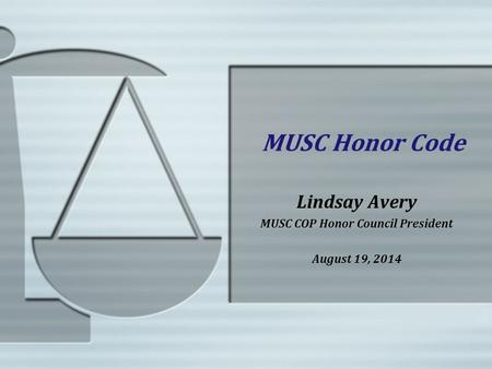 MUSC Honor Code Lindsay Avery MUSC COP Honor Council President August 19, 2014.